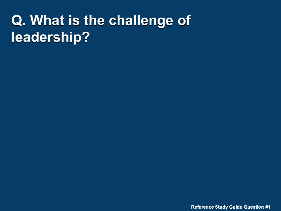 Q. What is the challenge of leadership? Reference Study Guide Question #1