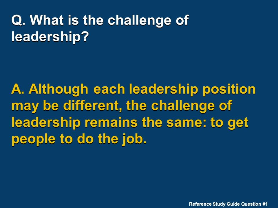 Q. What is the challenge of leadership? A. Although each leadership position may be different, the challenge of leadership remains the same: to get pe
