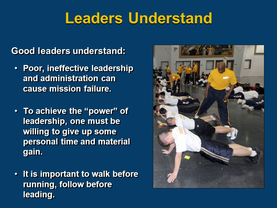 Leaders Understand Good leaders understand: Poor, ineffective leadership and administration can cause mission failure.