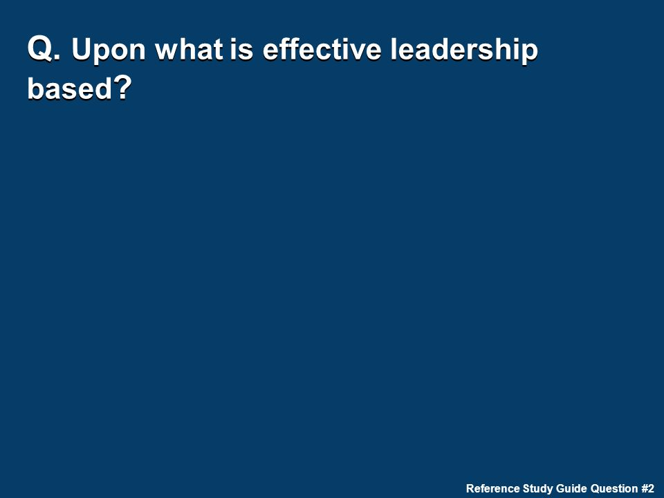Q. Upon what is effective leadership based ? Reference Study Guide Question #2