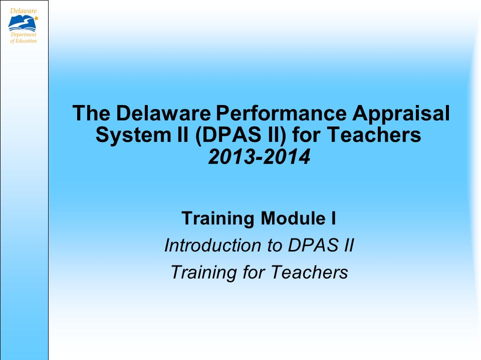 The Delaware Performance Appraisal System II (DPAS II) for Teachers 2013-2014 Training Module I Introduction to DPAS II Training for Teachers