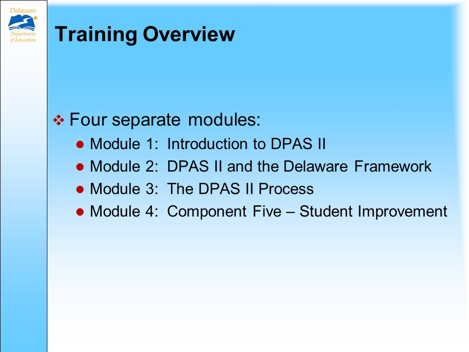 Training Overview  Four separate modules: Module 1: Introduction to DPAS II Module 2: DPAS II and the Delaware Framework Module 3: The DPAS II Process Module 4: Component Five – Student Improvement