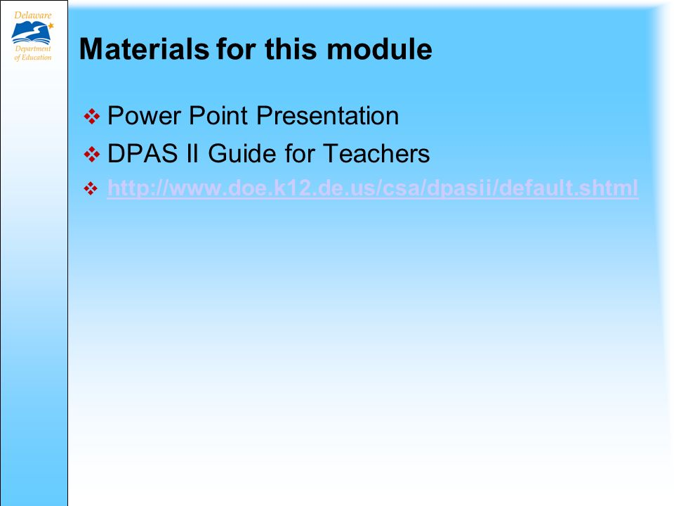 Materials for this module  Power Point Presentation  DPAS II Guide for Teachers  http://www.doe.k12.de.us/csa/dpasii/default.shtml http://www.doe.k12.de.us/csa/dpasii/default.shtml