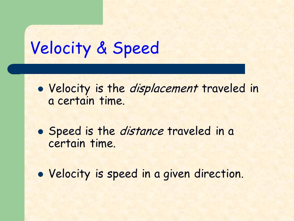 Velocity & Speed Velocity is the displacement traveled in a certain time.