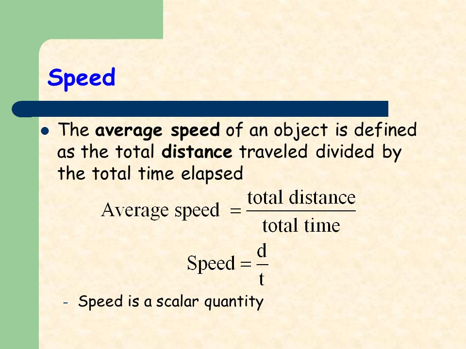 Speed The average speed of an object is defined as the total distance traveled divided by the total time elapsed – Speed is a scalar quantity