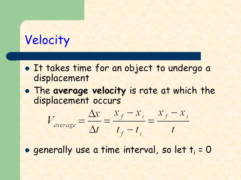 Velocity It takes time for an object to undergo a displacement The average velocity is rate at which the displacement occurs generally use a time interval, so let t i = 0