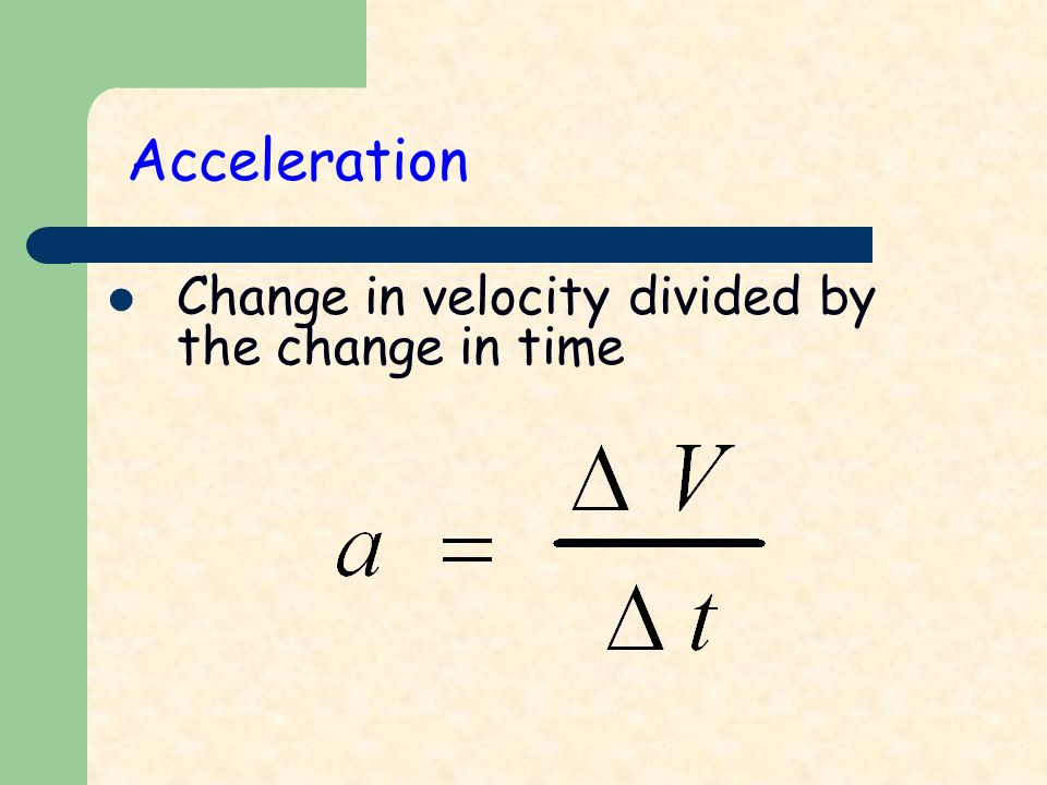 Acceleration Change in velocity divided by the change in time