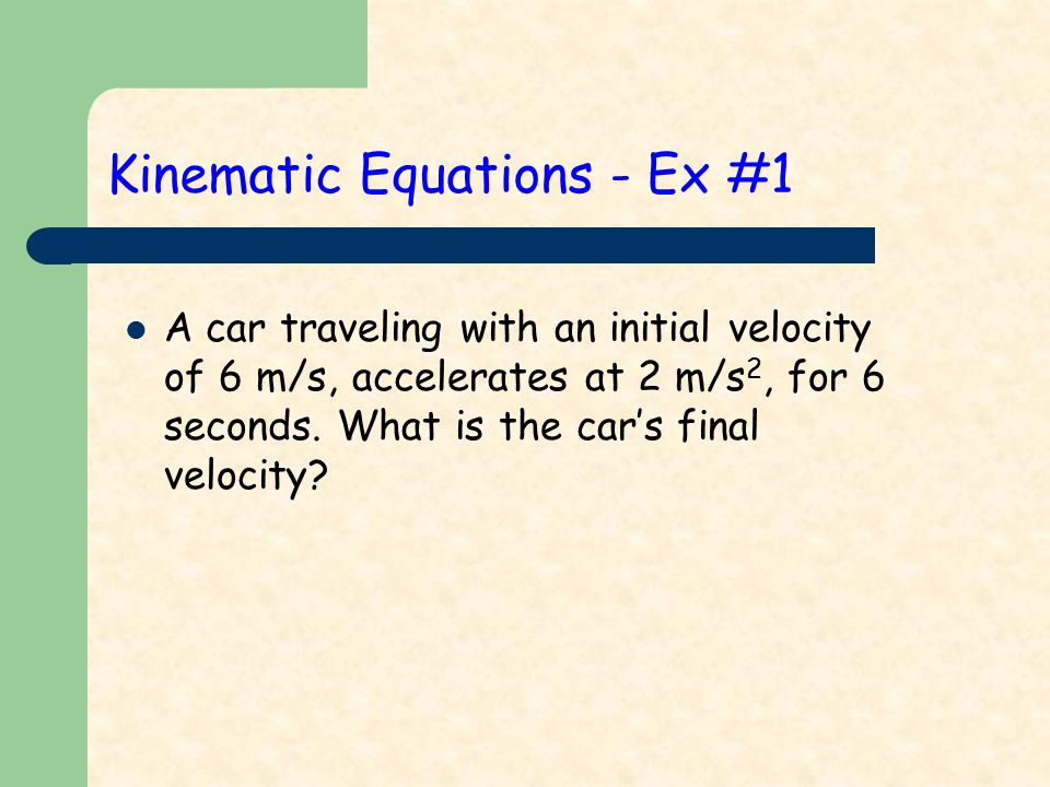 Kinematic Equations - Ex #1 A car traveling with an initial velocity of 6 m/s, accelerates at 2 m/s 2, for 6 seconds.