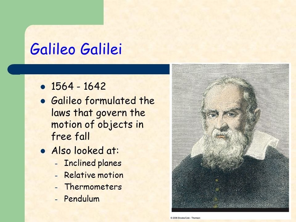 Galileo Galilei Galileo formulated the laws that govern the motion of objects in free fall Also looked at: – Inclined planes – Relative motion – Thermometers – Pendulum