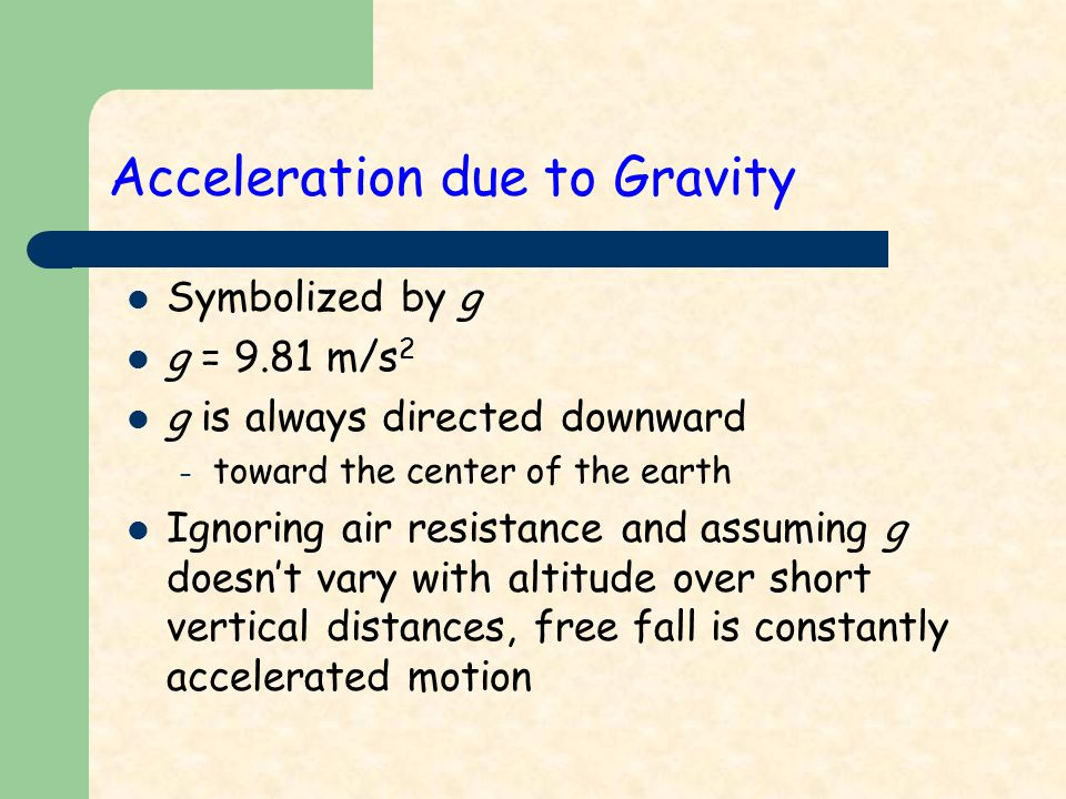 Acceleration due to Gravity Symbolized by g g = 9.81 m/s 2 g is always directed downward – toward the center of the earth Ignoring air resistance and assuming g doesn't vary with altitude over short vertical distances, free fall is constantly accelerated motion