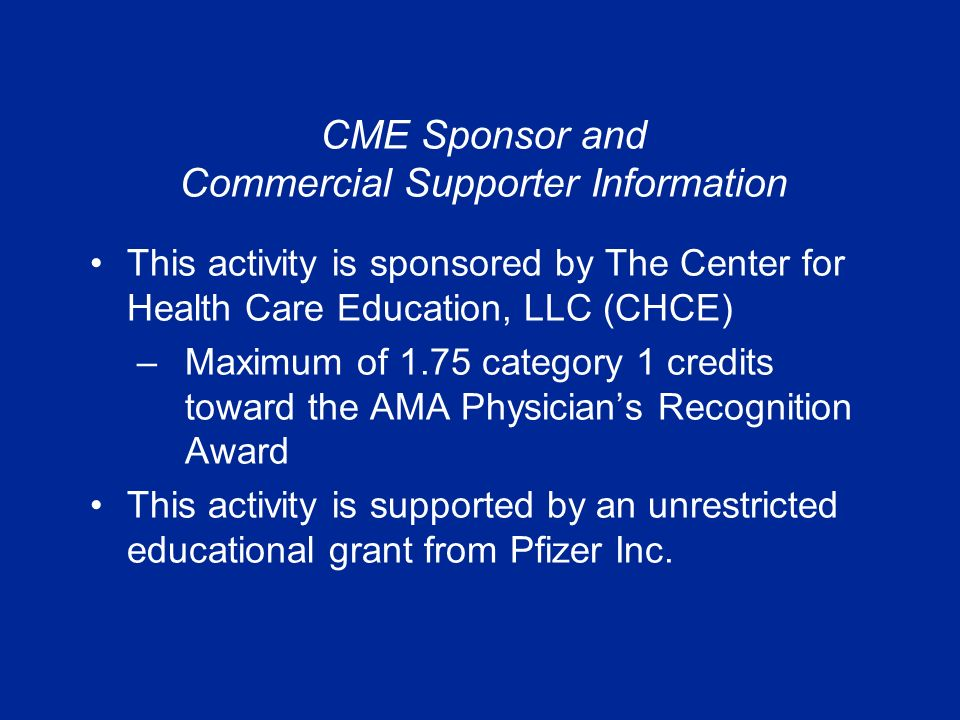 This activity is sponsored by The Center for Health Care Education, LLC (CHCE) –Maximum of 1.75 category 1 credits toward the AMA Physician's Recognition Award This activity is supported by an unrestricted educational grant from Pfizer Inc.