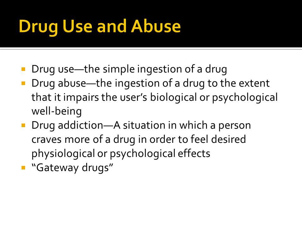  Drug use—the simple ingestion of a drug  Drug abuse—the ingestion of a drug to the extent that it impairs the user's biological or psychological we