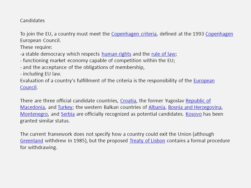 Candidates To join the EU, a country must meet the Copenhagen criteria, defined at the 1993 Copenhagen European Council.