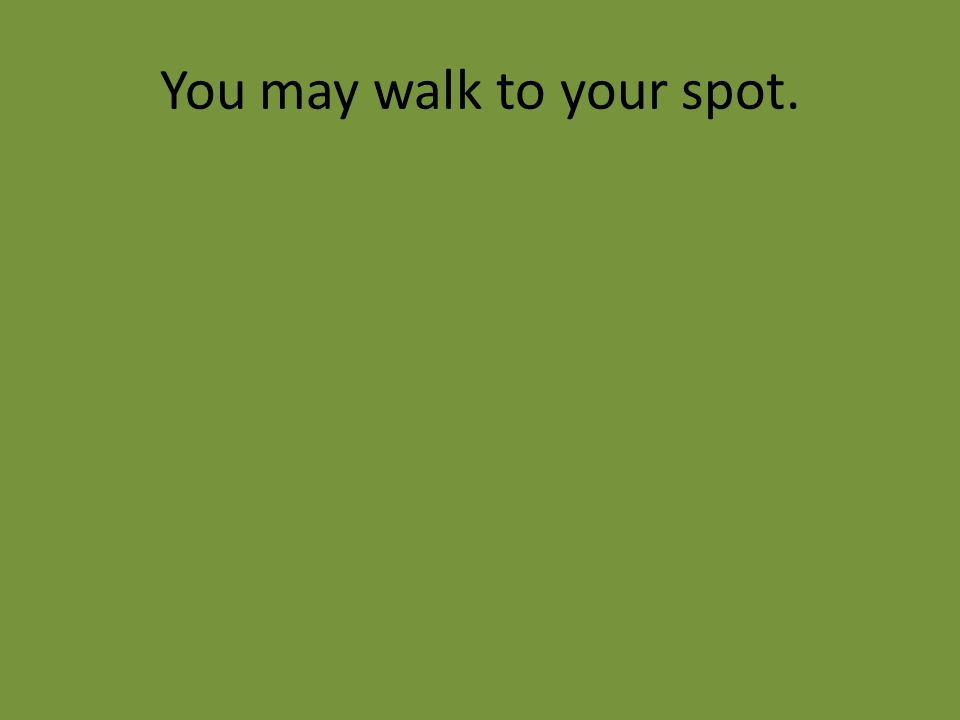 You may walk to your spot.