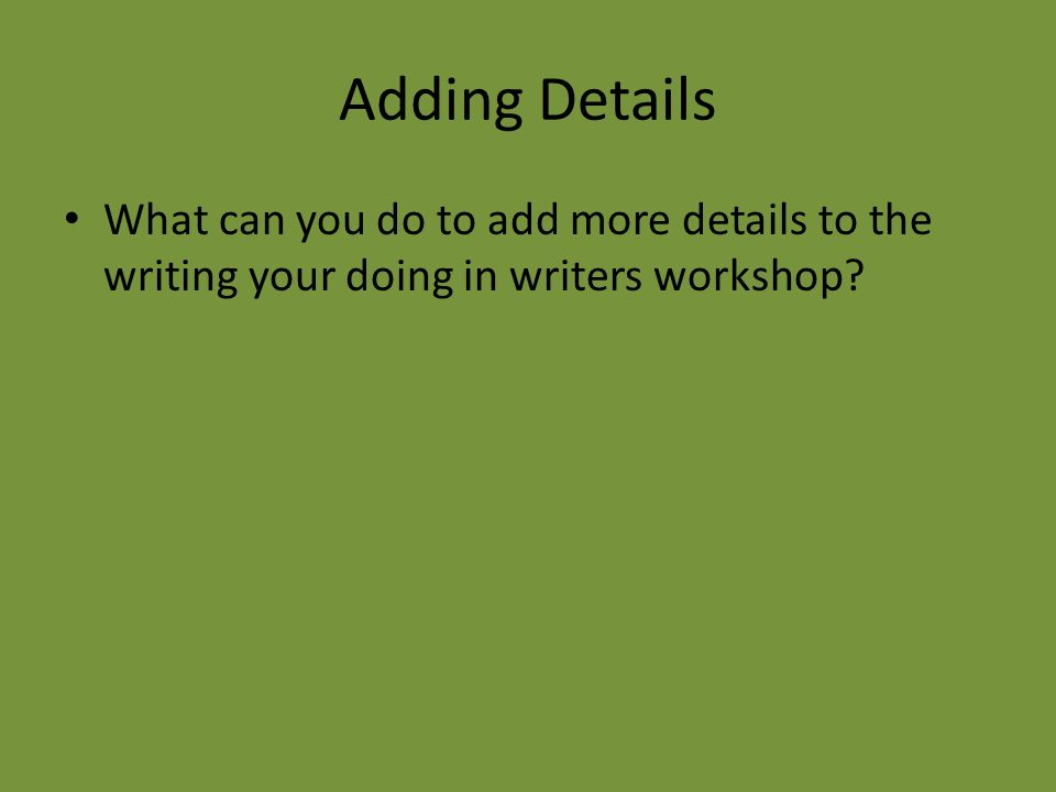 Adding Details What can you do to add more details to the writing your doing in writers workshop