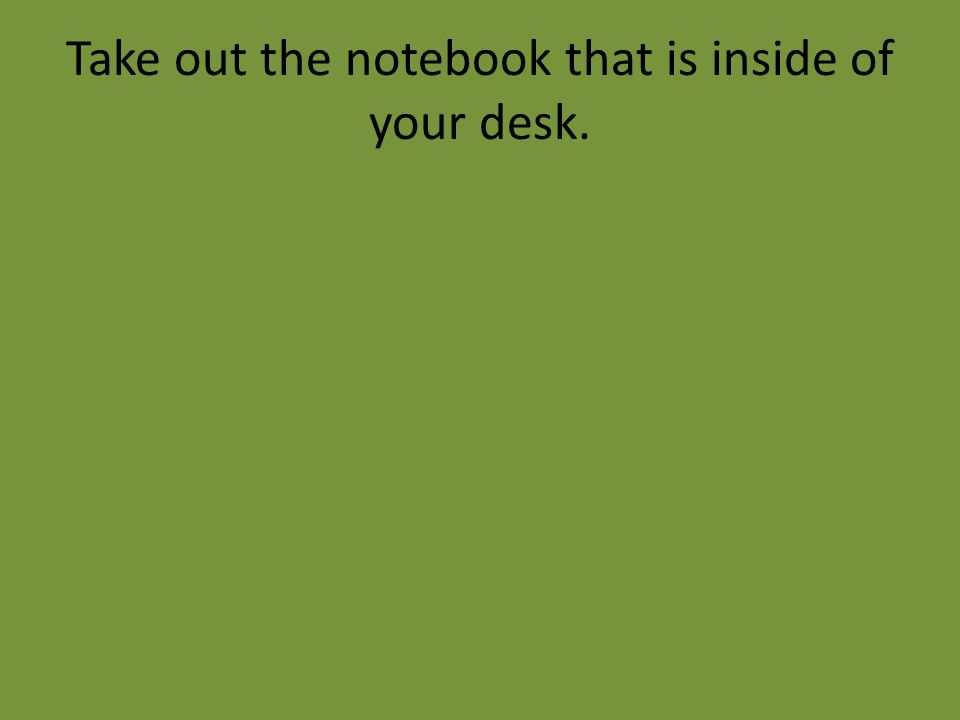 Take out the notebook that is inside of your desk.
