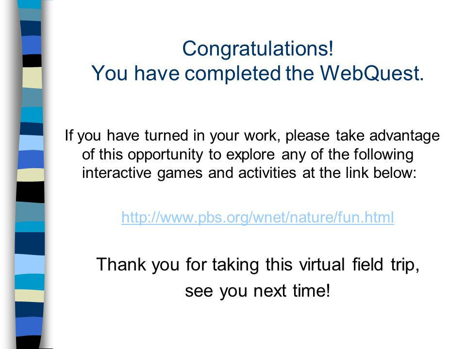 Congratulations. You have completed the WebQuest.