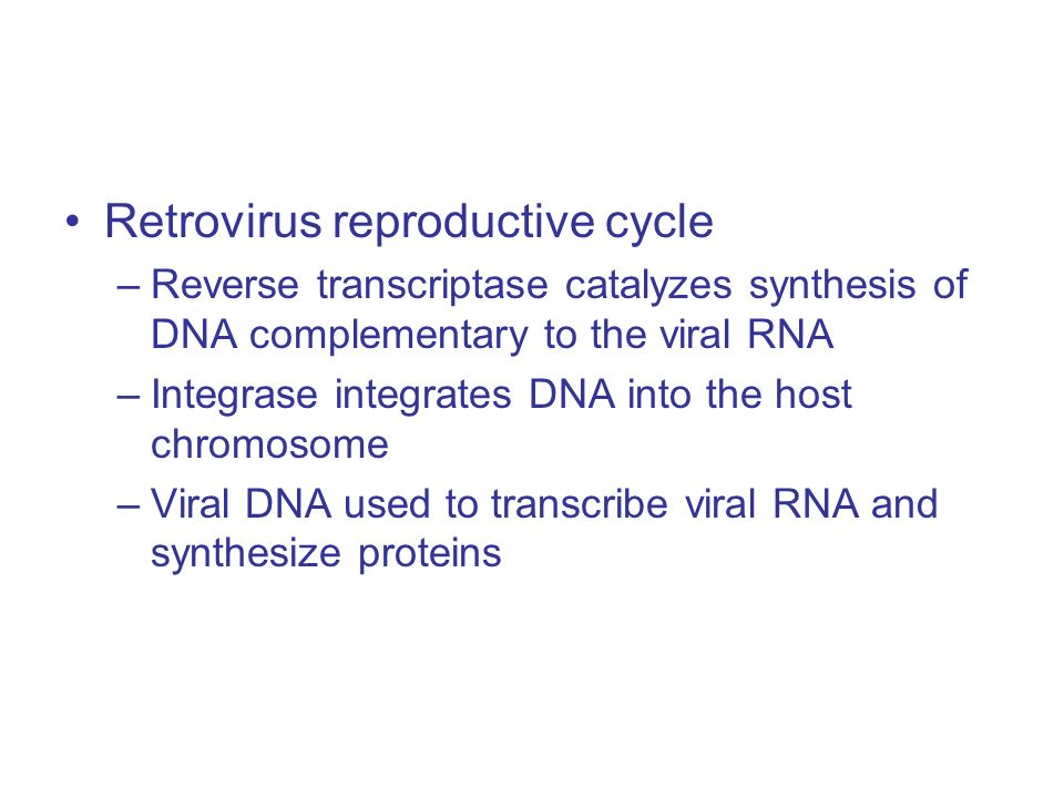 Retrovirus reproductive cycle –Reverse transcriptase catalyzes synthesis of DNA complementary to the viral RNA –Integrase integrates DNA into the host chromosome –Viral DNA used to transcribe viral RNA and synthesize proteins