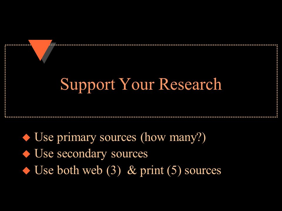 Support Your Research u Use primary sources (how many ) u Use secondary sources u Use both web (3) & print (5) sources