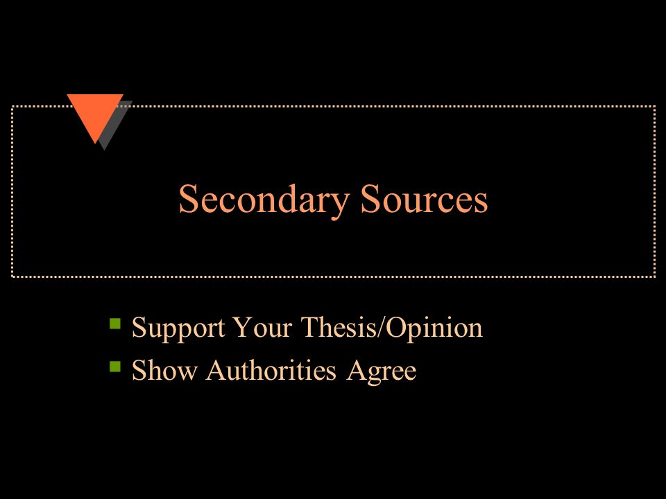 Secondary Sources  Support Your Thesis/Opinion  Show Authorities Agree