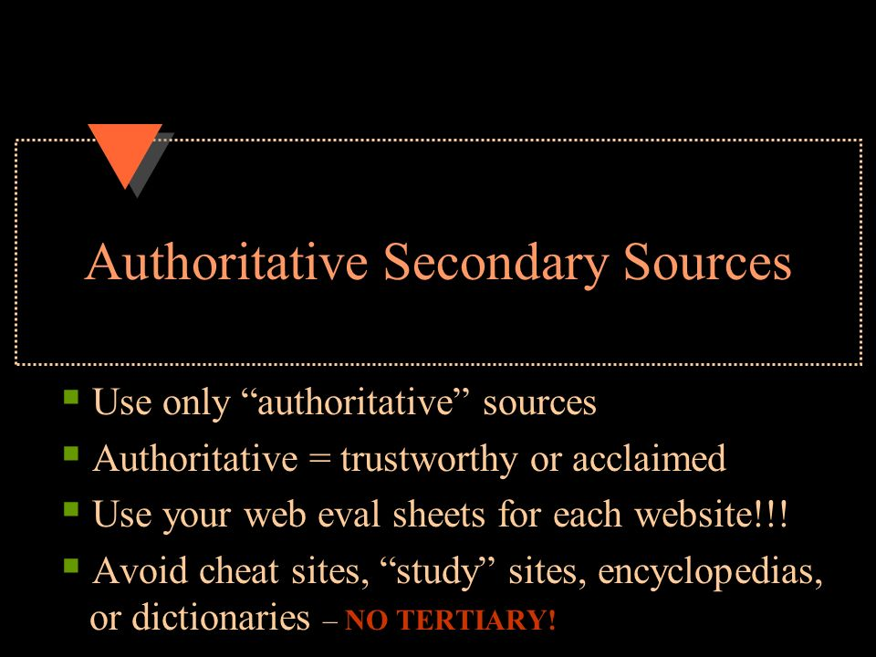 Authoritative Secondary Sources  Use only authoritative sources  Authoritative = trustworthy or acclaimed  Use your web eval sheets for each website!!.