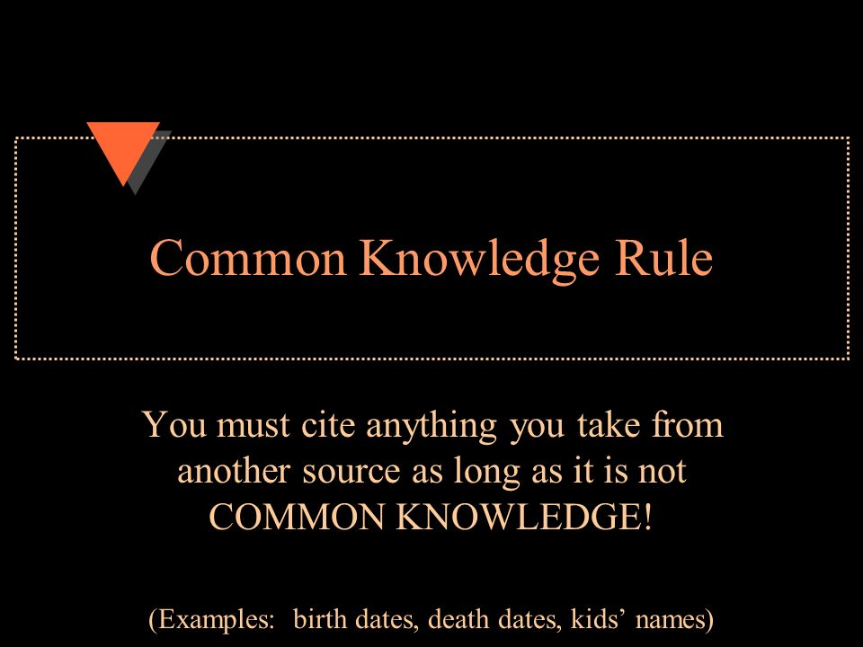 Common Knowledge Rule You must cite anything you take from another source as long as it is not COMMON KNOWLEDGE.