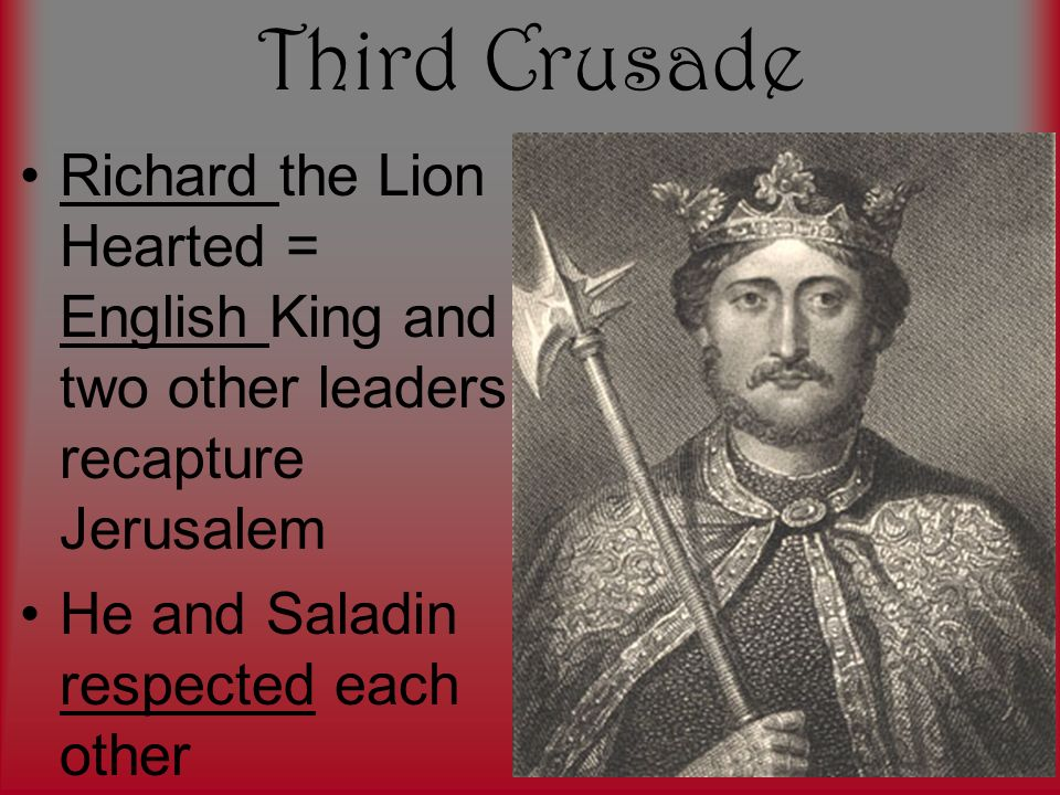 Third Crusade Richard the Lion Hearted = English King and two other leaders recapture Jerusalem He and Saladin respected each other