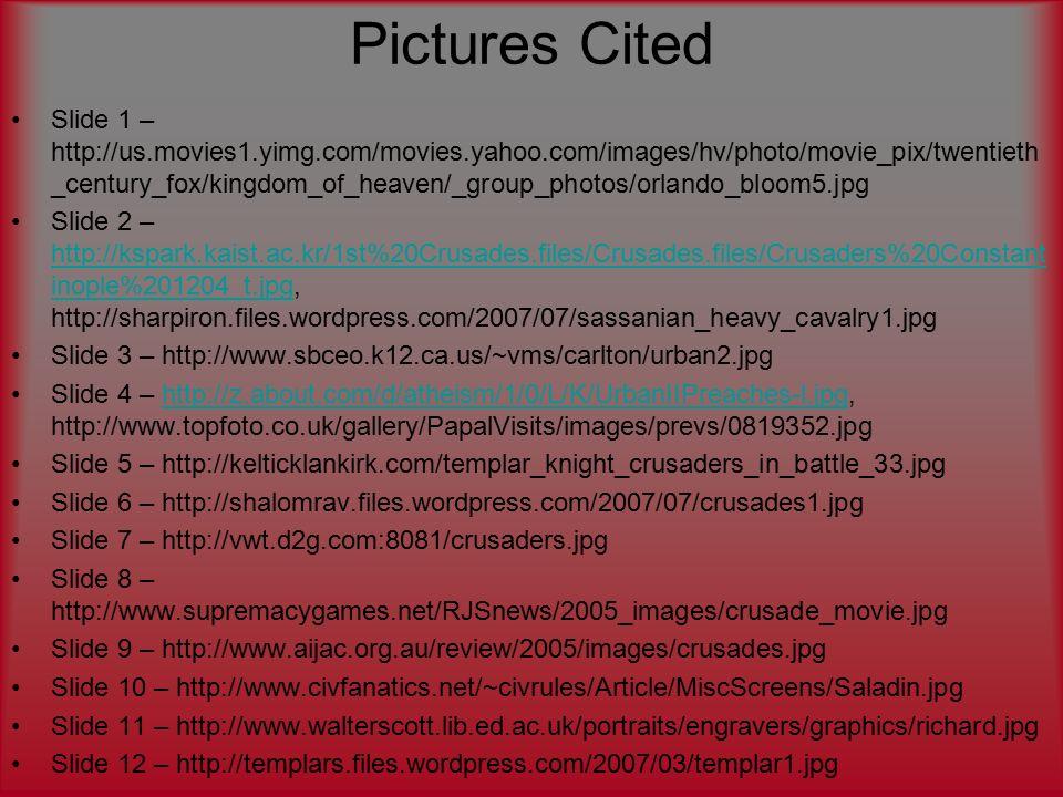 Pictures Cited Slide 1 – http://us.movies1.yimg.com/movies.yahoo.com/images/hv/photo/movie_pix/twentieth _century_fox/kingdom_of_heaven/_group_photos/orlando_bloom5.jpg Slide 2 – http://kspark.kaist.ac.kr/1st%20Crusades.files/Crusades.files/Crusaders%20Constant inople%201204_t.jpg, http://sharpiron.files.wordpress.com/2007/07/sassanian_heavy_cavalry1.jpg http://kspark.kaist.ac.kr/1st%20Crusades.files/Crusades.files/Crusaders%20Constant inople%201204_t.jpg Slide 3 – http://www.sbceo.k12.ca.us/~vms/carlton/urban2.jpg Slide 4 – http://z.about.com/d/atheism/1/0/L/K/UrbanIIPreaches-l.jpg, http://www.topfoto.co.uk/gallery/PapalVisits/images/prevs/0819352.jpghttp://z.about.com/d/atheism/1/0/L/K/UrbanIIPreaches-l.jpg Slide 5 – http://kelticklankirk.com/templar_knight_crusaders_in_battle_33.jpg Slide 6 – http://shalomrav.files.wordpress.com/2007/07/crusades1.jpg Slide 7 – http://vwt.d2g.com:8081/crusaders.jpg Slide 8 – http://www.supremacygames.net/RJSnews/2005_images/crusade_movie.jpg Slide 9 – http://www.aijac.org.au/review/2005/images/crusades.jpg Slide 10 – http://www.civfanatics.net/~civrules/Article/MiscScreens/Saladin.jpg Slide 11 – http://www.walterscott.lib.ed.ac.uk/portraits/engravers/graphics/richard.jpg Slide 12 – http://templars.files.wordpress.com/2007/03/templar1.jpg