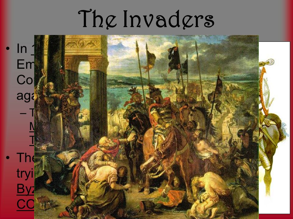 The Invaders In 1093, Byzantine Emperor named Alexius Comnenus ask for help against invaders –THE INVADERS: The Muslim Turks aka Ottoman Turks The Muslim Turks were trying to take over the Byzantine capital of CONSTANTINOPLE