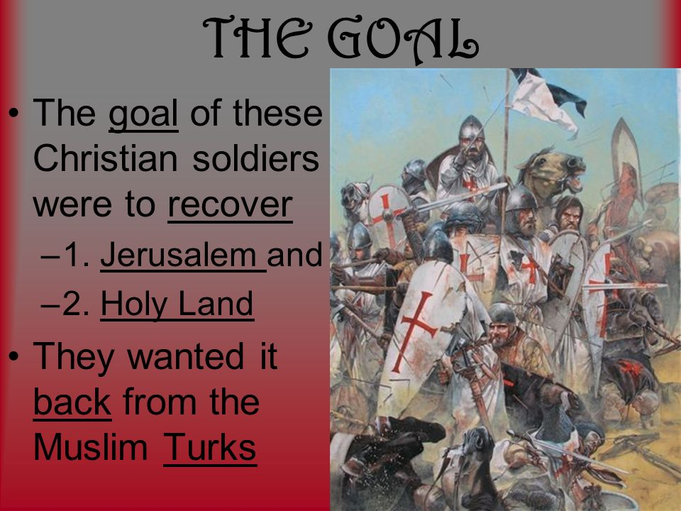 THE GOAL The goal of these Christian soldiers were to recover –1.