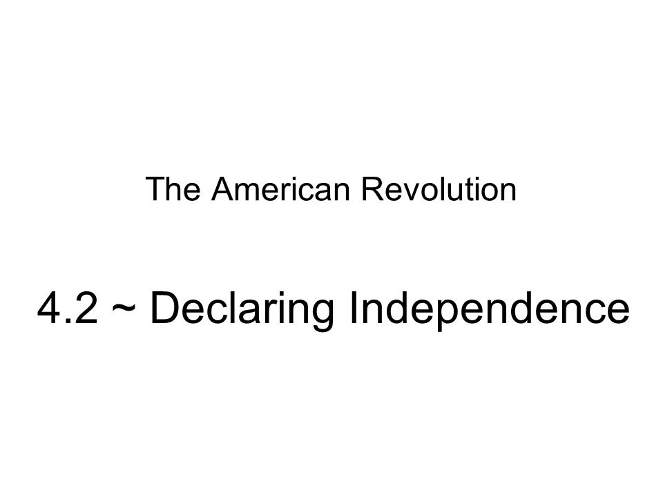 The American Revolution 4.2 ~ Declaring Independence