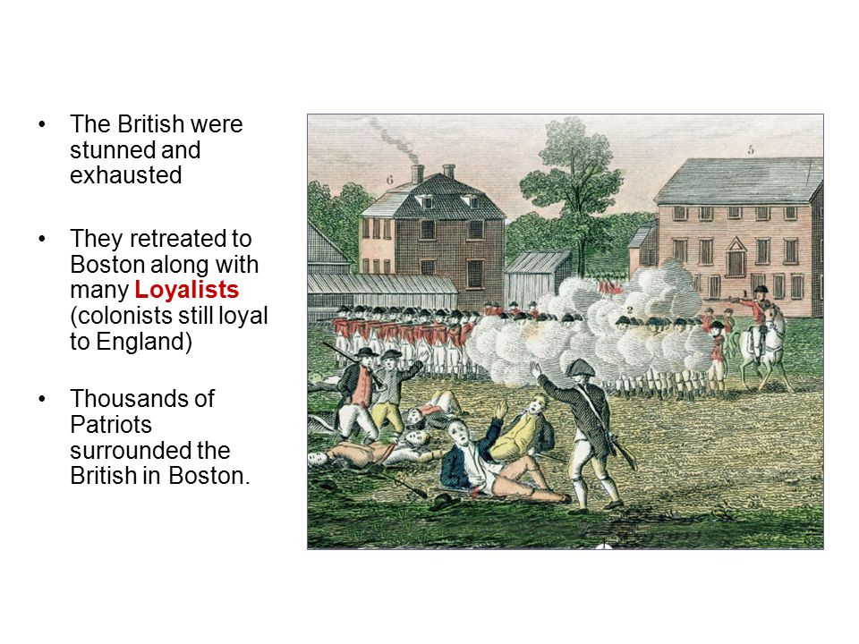 The British were stunned and exhausted They retreated to Boston along with many Loyalists (colonists still loyal to England) Thousands of Patriots surrounded the British in Boston.