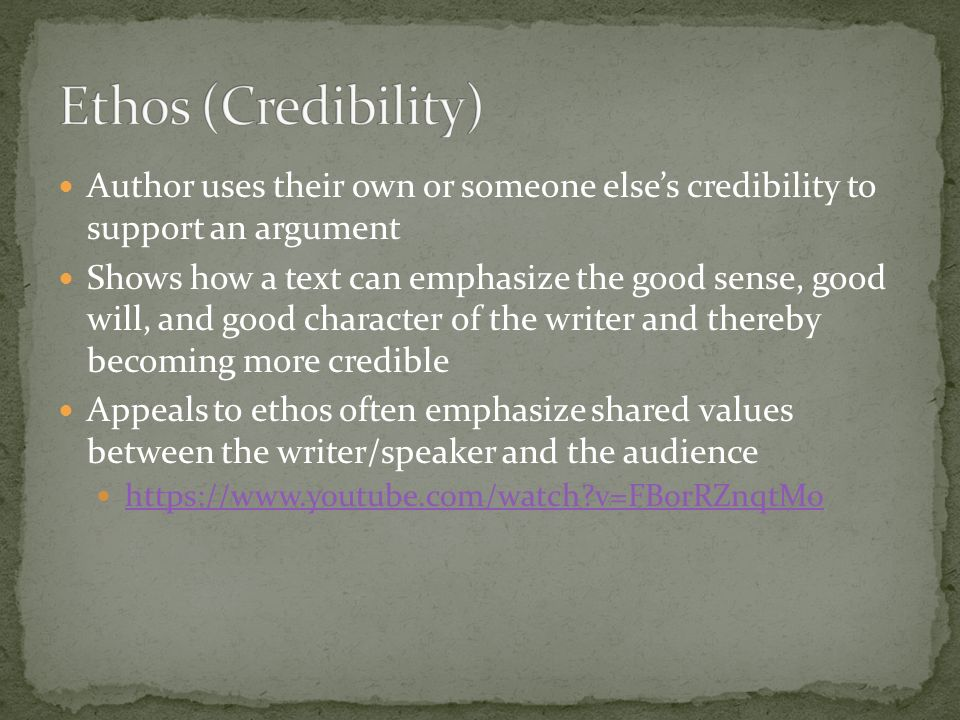 Author uses their own or someone else's credibility to support an argument Shows how a text can emphasize the good sense, good will, and good character of the writer and thereby becoming more credible Appeals to ethos often emphasize shared values between the writer/speaker and the audience   v=FBorRZnqtMo