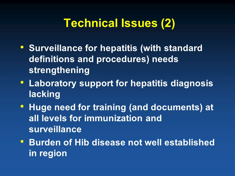 Technical Issues (2) Surveillance for hepatitis (with standard definitions and procedures) needs strengthening Laboratory support for hepatitis diagnosis lacking Huge need for training (and documents) at all levels for immunization and surveillance Burden of Hib disease not well established in region