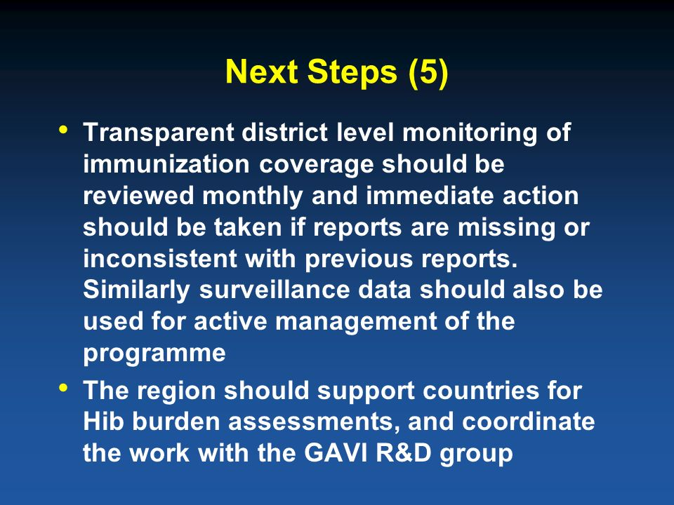 Next Steps (5) Transparent district level monitoring of immunization coverage should be reviewed monthly and immediate action should be taken if reports are missing or inconsistent with previous reports.