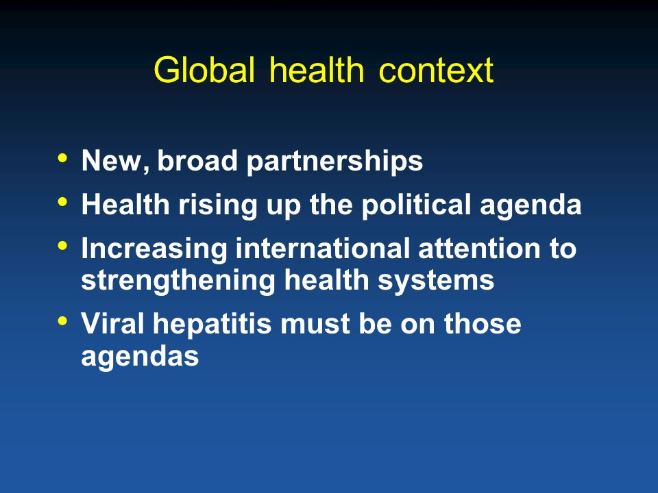 Global health context New, broad partnerships Health rising up the political agenda Increasing international attention to strengthening health systems Viral hepatitis must be on those agendas