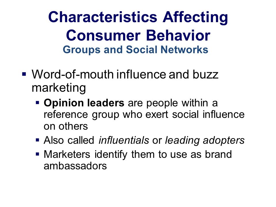 Characteristics Affecting Consumer Behavior  Word-of-mouth influence and buzz marketing  Opinion leaders are people within a reference group who exert social influence on others  Also called influentials or leading adopters  Marketers identify them to use as brand ambassadors Groups and Social Networks