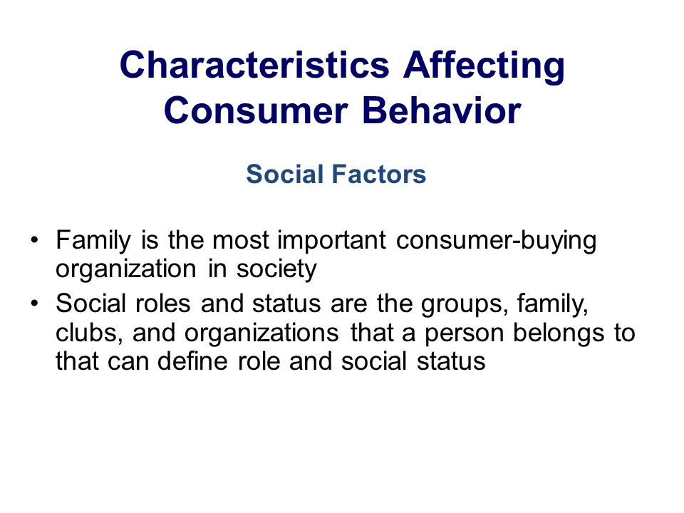 Characteristics Affecting Consumer Behavior Family is the most important consumer-buying organization in society Social roles and status are the groups, family, clubs, and organizations that a person belongs to that can define role and social status Social Factors