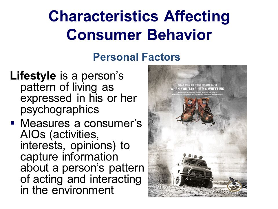 Characteristics Affecting Consumer Behavior Lifestyle is a person's pattern of living as expressed in his or her psychographics  Measures a consumer's AIOs (activities, interests, opinions) to capture information about a person's pattern of acting and interacting in the environment Personal Factors