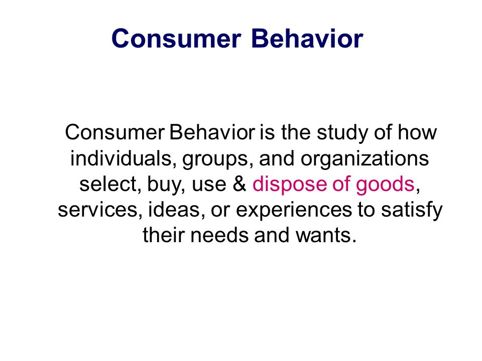 Consumer Behavior Consumer Behavior is the study of how individuals, groups, and organizations select, buy, use & dispose of goods, services, ideas, or experiences to satisfy their needs and wants.