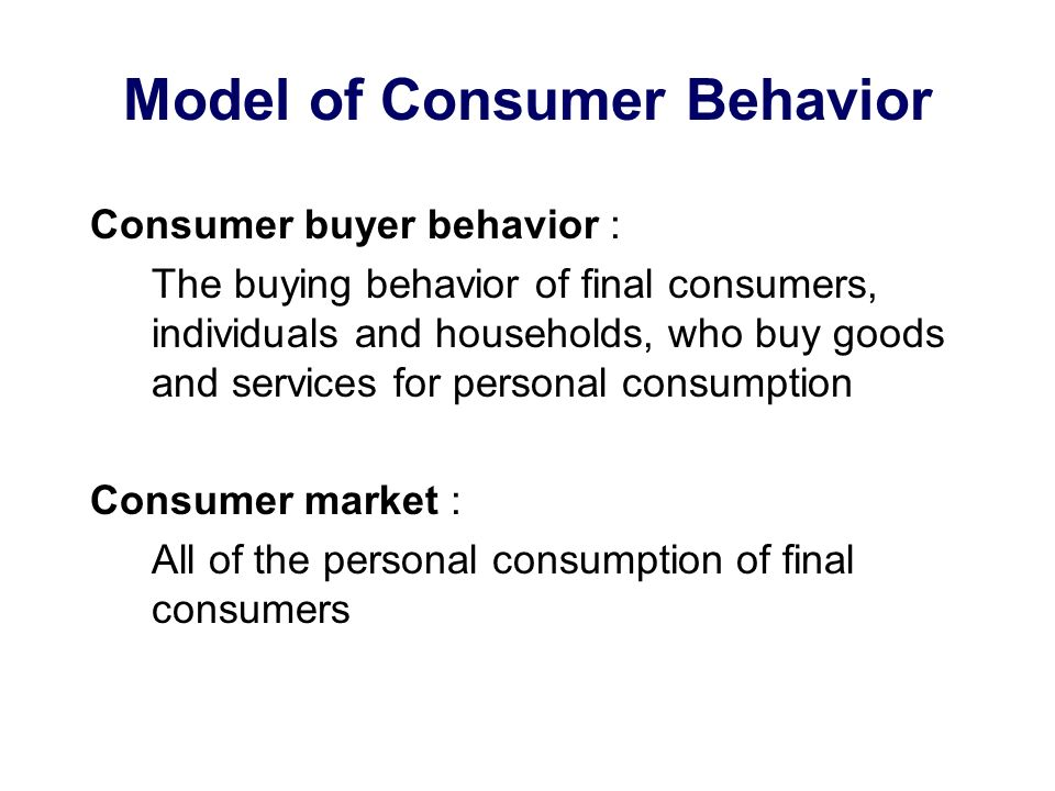 Consumer buyer behavior : The buying behavior of final consumers, individuals and households, who buy goods and services for personal consumption Consumer market : All of the personal consumption of final consumers Model of Consumer Behavior