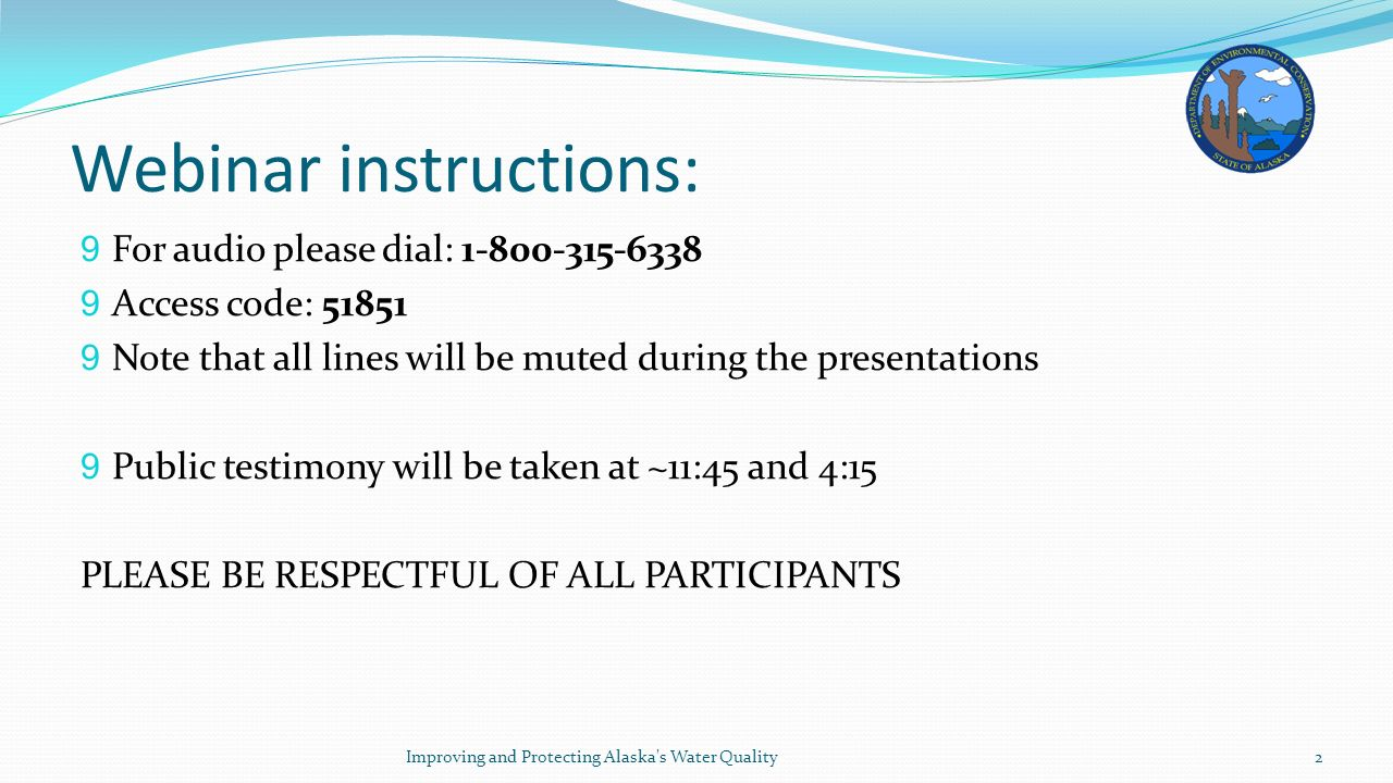 Webinar instructions: 9 For audio please dial: 1-800-315-6338 9 Access code: 51851 9 Note that all lines will be muted during the presentations 9 Public testimony will be taken at ~11:45 and 4:15 PLEASE BE RESPECTFUL OF ALL PARTICIPANTS Improving and Protecting Alaska s Water Quality2