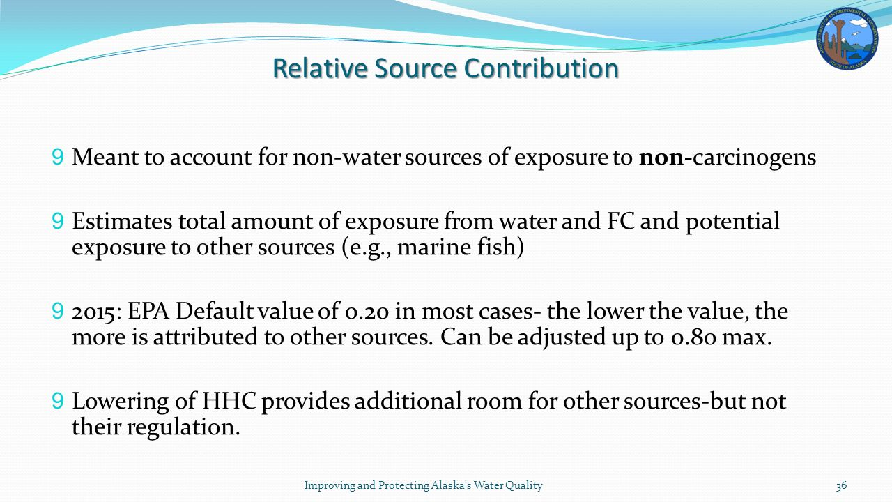 Relative Source Contribution 9 Meant to account for non-water sources of exposure to non-carcinogens 9 Estimates total amount of exposure from water and FC and potential exposure to other sources (e.g., marine fish) 9 2015: EPA Default value of 0.20 in most cases- the lower the value, the more is attributed to other sources.