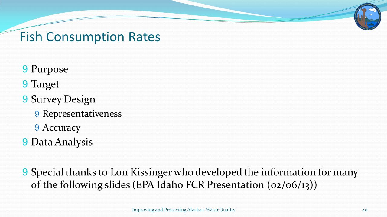 Fish Consumption Rates 9 Purpose 9 Target 9 Survey Design 9 Representativeness 9 Accuracy 9 Data Analysis 9 Special thanks to Lon Kissinger who developed the information for many of the following slides (EPA Idaho FCR Presentation (02/06/13)) Improving and Protecting Alaska s Water Quality40