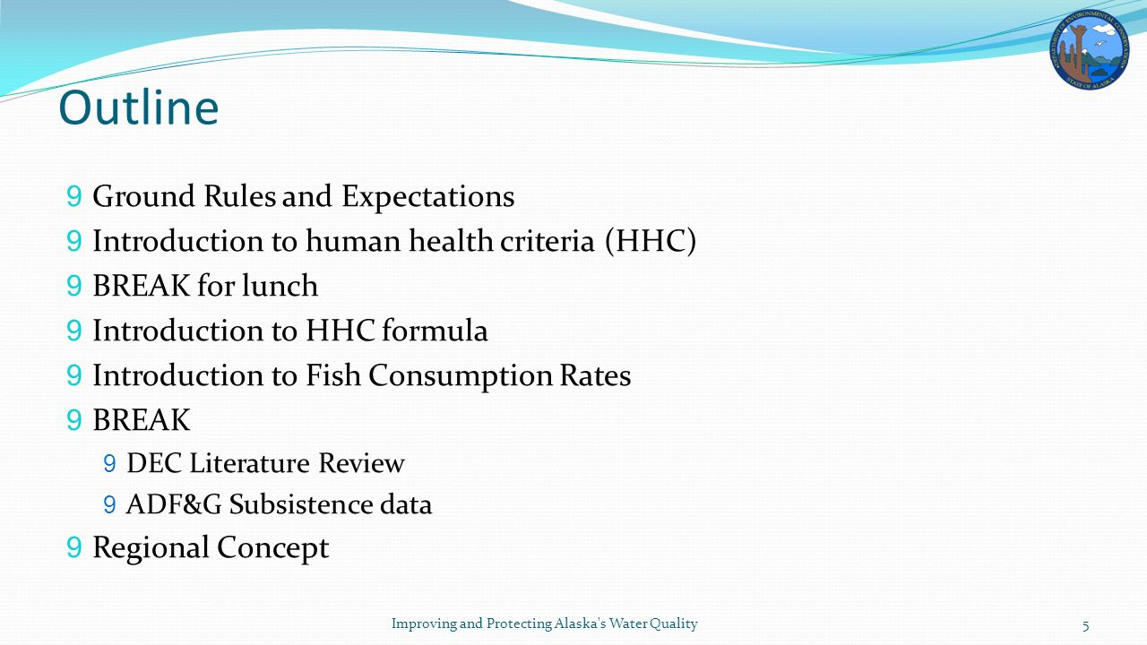 Outline 9 Ground Rules and Expectations 9 Introduction to human health criteria (HHC) 9 BREAK for lunch 9 Introduction to HHC formula 9 Introduction to Fish Consumption Rates 9 BREAK 9 DEC Literature Review 9 ADF&G Subsistence data 9 Regional Concept Improving and Protecting Alaska s Water Quality5