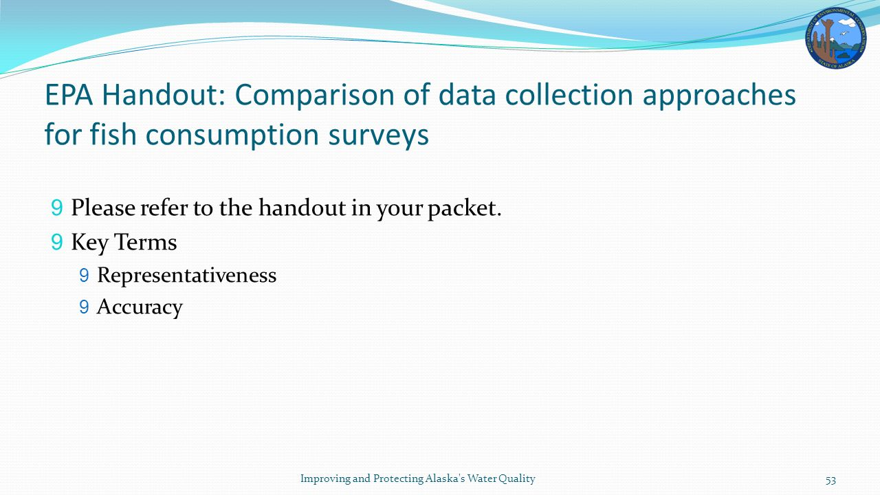 EPA Handout: Comparison of data collection approaches for fish consumption surveys 9 Please refer to the handout in your packet.