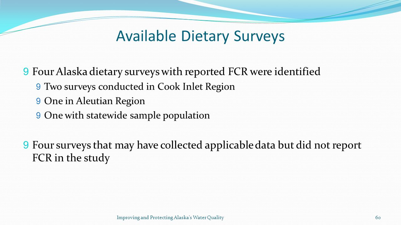Available Dietary Surveys 9 Four Alaska dietary surveys with reported FCR were identified 9 Two surveys conducted in Cook Inlet Region 9 One in Aleutian Region 9 One with statewide sample population 9 Four surveys that may have collected applicable data but did not report FCR in the study Improving and Protecting Alaska s Water Quality60