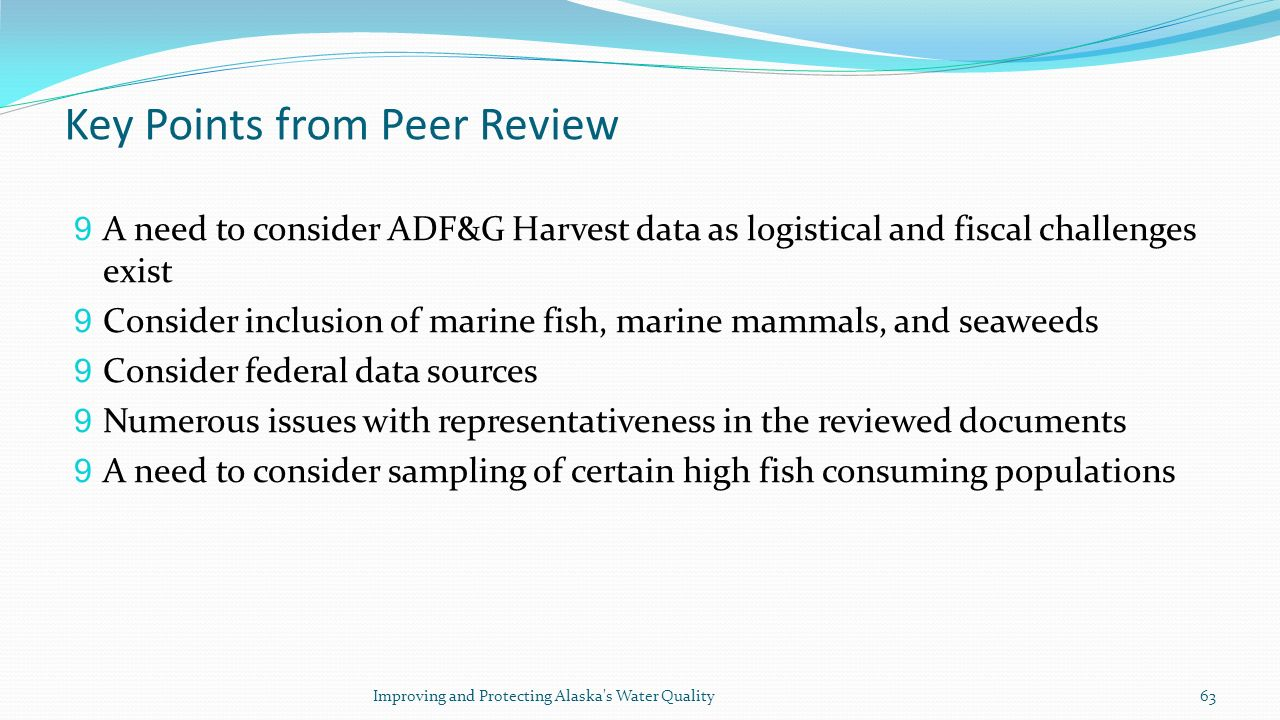 Key Points from Peer Review 9 A need to consider ADF&G Harvest data as logistical and fiscal challenges exist 9 Consider inclusion of marine fish, marine mammals, and seaweeds 9 Consider federal data sources 9 Numerous issues with representativeness in the reviewed documents 9 A need to consider sampling of certain high fish consuming populations Improving and Protecting Alaska s Water Quality63