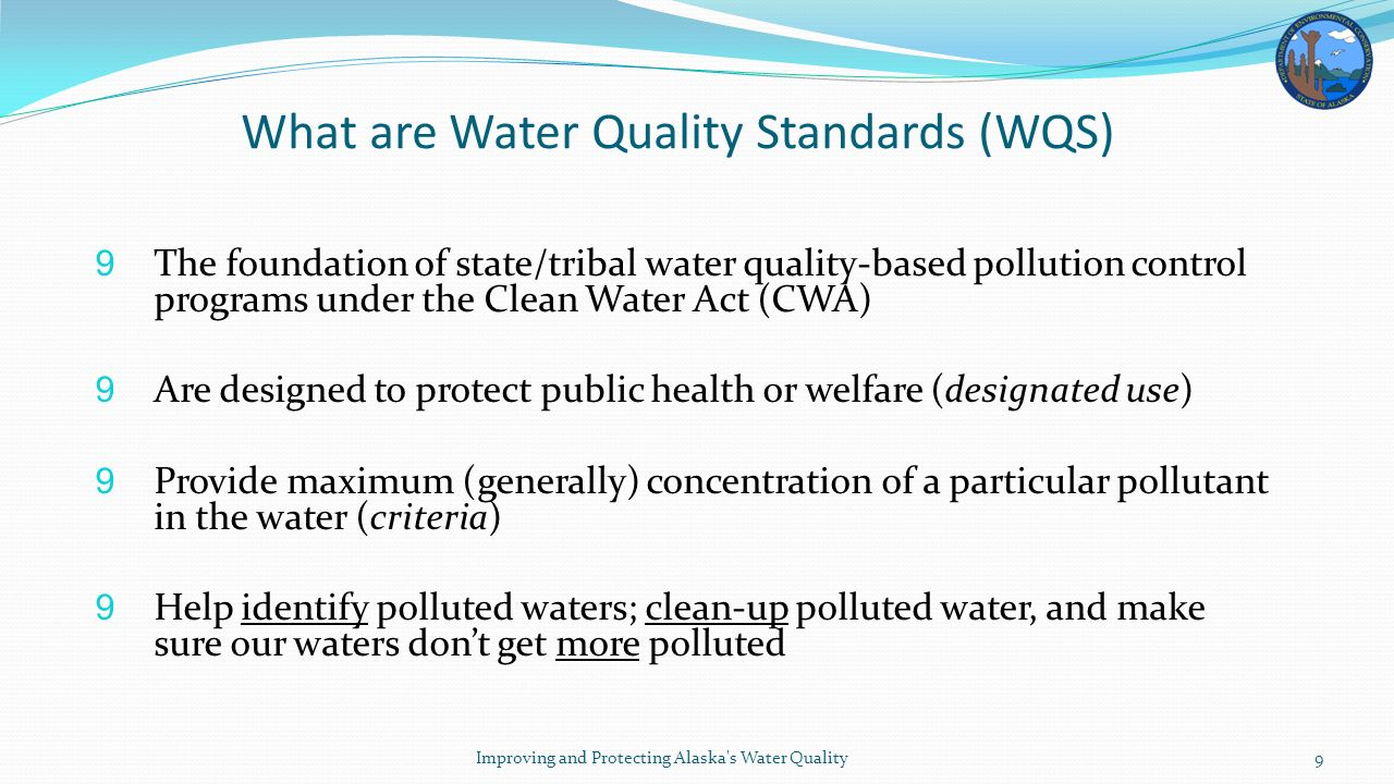 What are Water Quality Standards (WQS) 9 The foundation of state/tribal water quality-based pollution control programs under the Clean Water Act (CWA) 9 Are designed to protect public health or welfare (designated use) 9 Provide maximum (generally) concentration of a particular pollutant in the water (criteria) 9 Help identify polluted waters; clean-up polluted water, and make sure our waters don't get more polluted Improving and Protecting Alaska s Water Quality9