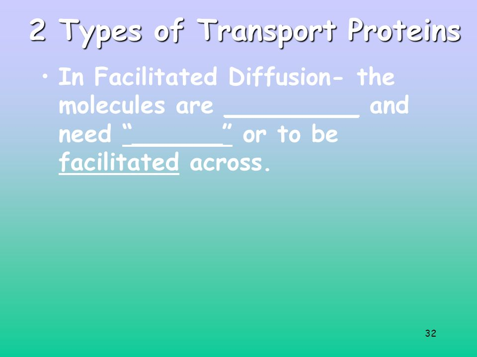 32 2 Types of Transport Proteins In Facilitated Diffusion- the molecules are _________ and need ______ or to be facilitated across.